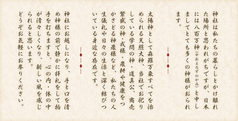 神社は私たちの暮らしとかけ離れた場所と思われがちですが、日本には八百万神(やおよろずのかみ)と申しましてとても多くの神様がおられます。太陽神として森羅万象すべてを治められる天照大神、当社でお祀りしている学問の神・道真公、商売繁盛の神・戎様・農耕や健康をつかさどる神農様など、私たちの人生儀礼や日々の生活と深く結びついている身近な存在です。神社にお越しになり、手と口を清め神様の前で静かに拝礼をして拍手を打ちますと、心の内・体の中が清々しくなり、新しい風を感じられると思います。どうぞお気軽にお参りください。